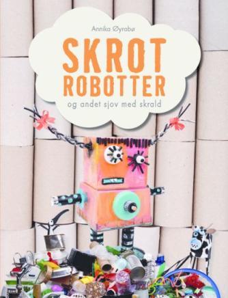 Annika Øyrabø: Skrotrobotter og andet sjov med skrald